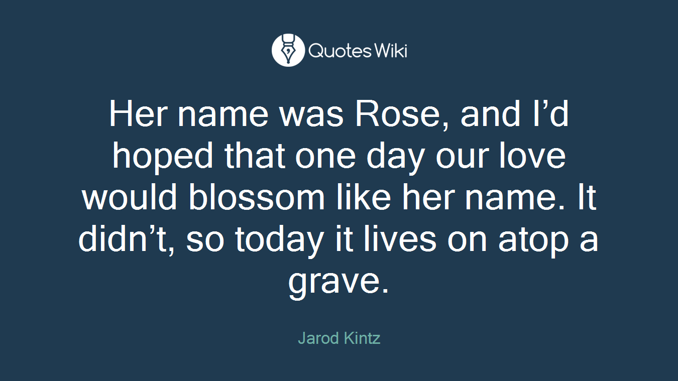 Her name was Rose, and I'd hoped that one day our love would blossom like her name. It didn't, so today it lives on atop a grave.
