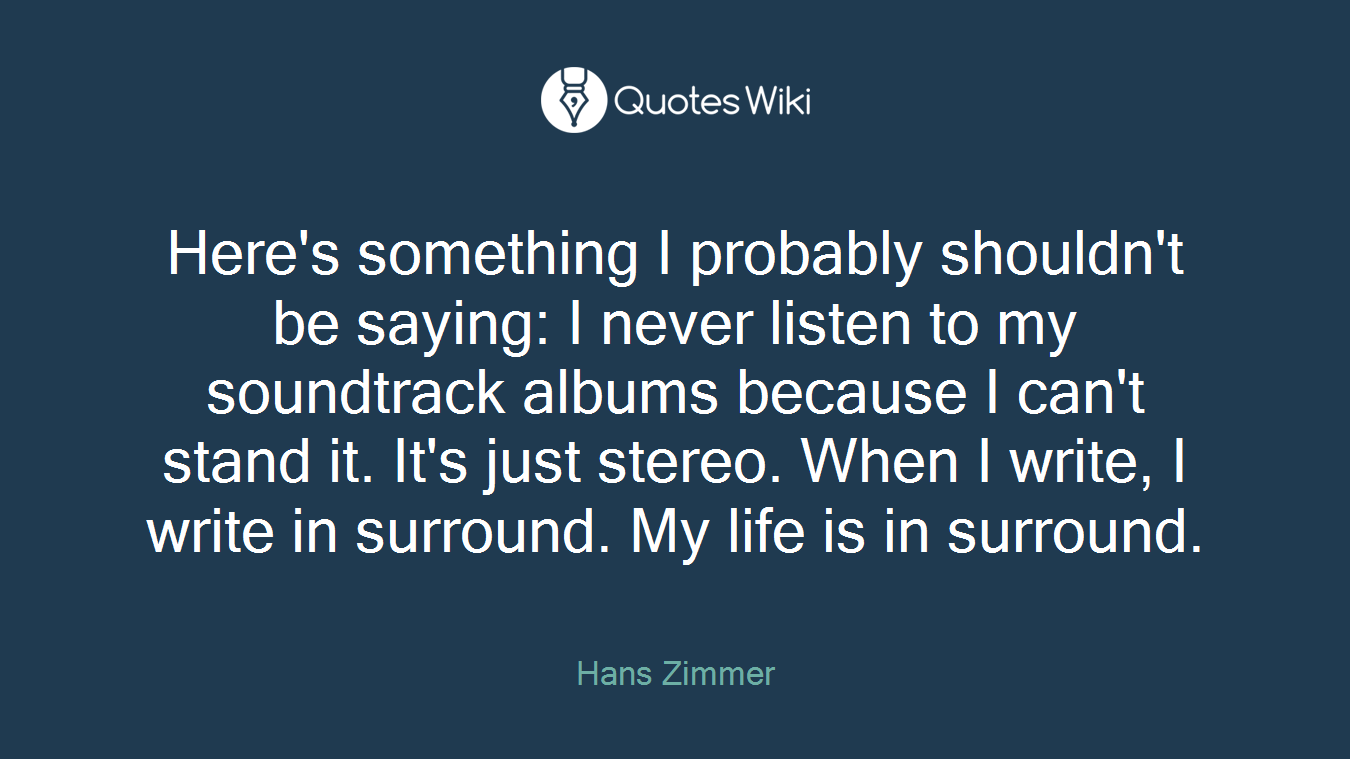 Here's something I probably shouldn't be saying: I never listen to my soundtrack albums because I can't stand it. It's just stereo. When I write, I write in surround. My life is in surround.