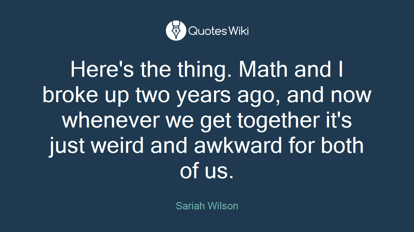 Here's the thing. Math and I broke up two years ago, and now whenever we get together it's just weird and awkward for both of us.
