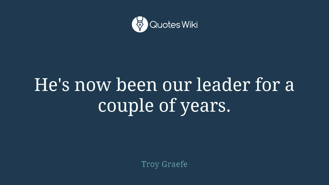 He's now been our leader for a couple of years.