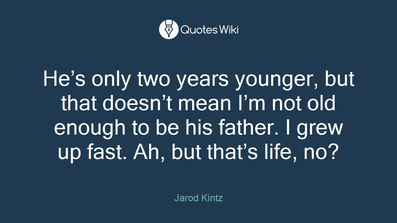 He's only two years younger, but that doesn't mean I'm not old enough to be his father. I grew up fast. Ah, but that's life, no?