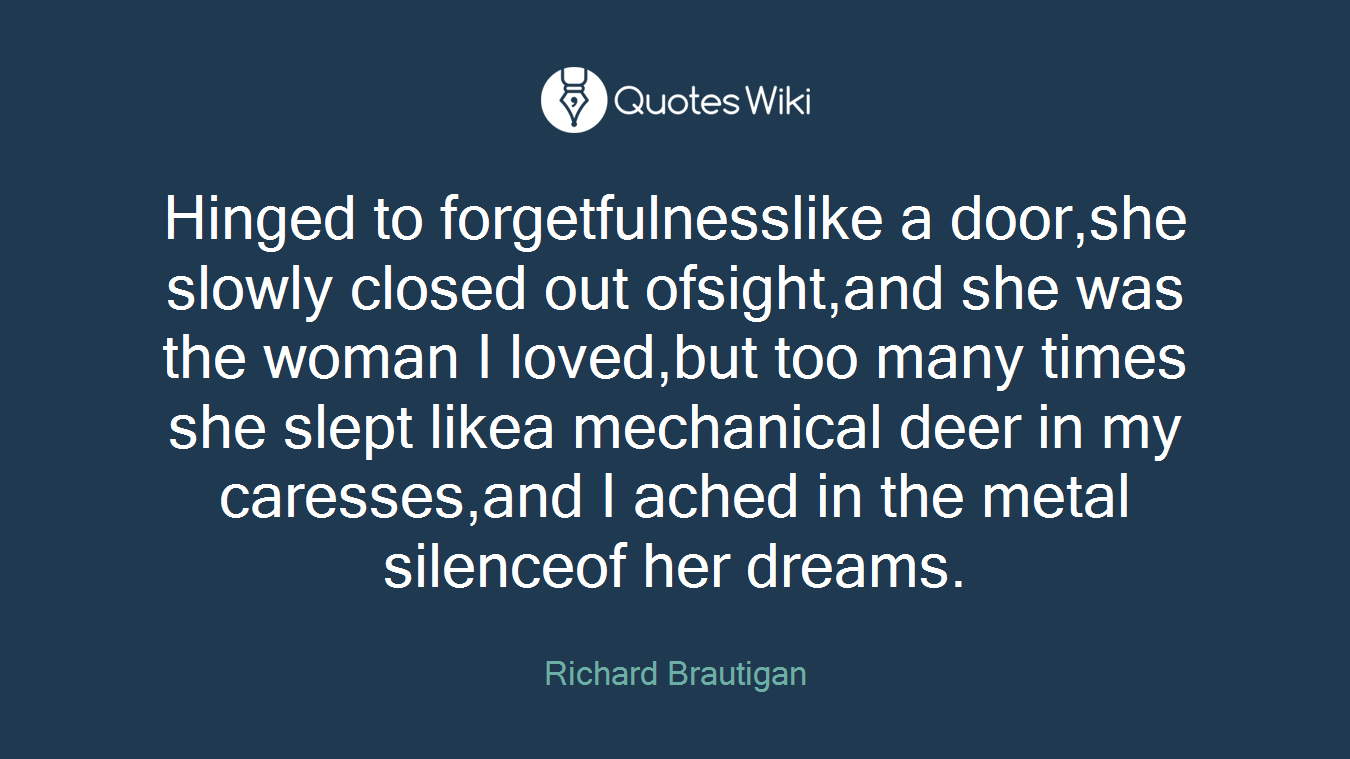 Hinged to forgetfulnesslike a door,she slowly closed out ofsight,and she was the woman I loved,but too many times she slept likea mechanical deer in my caresses,and I ached in the metal silenceof her dreams.