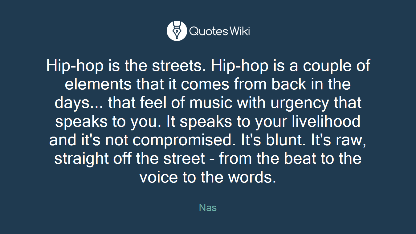 Hip-hop is the streets. Hip-hop is a couple of elements that it comes from back in the days... that feel of music with urgency that speaks to you. It speaks to your livelihood and it's not compromised. It's blunt. It's raw, straight off the street - from the beat to the voice to the words.