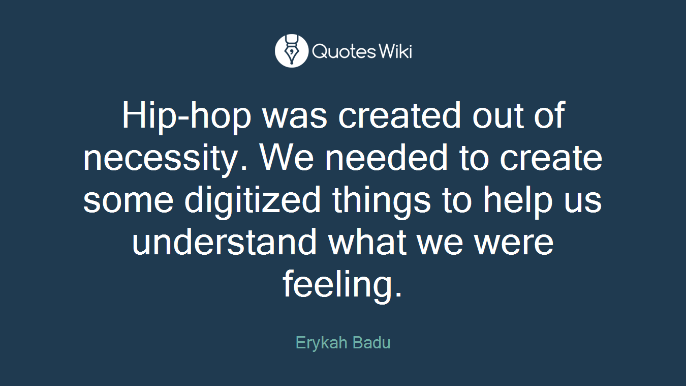 Hip-hop was created out of necessity. We needed to create some digitized things to help us understand what we were feeling.