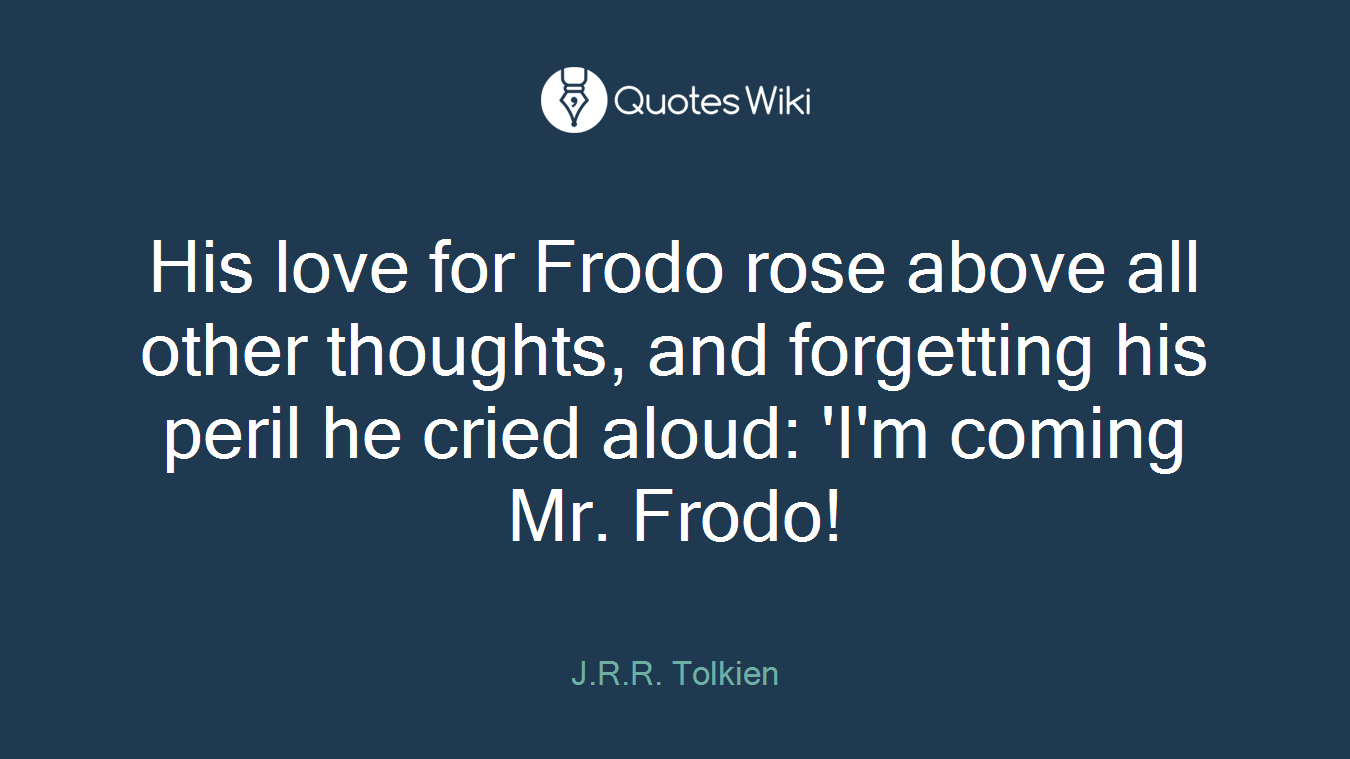His love for Frodo rose above all other thoughts, and forgetting his peril he cried aloud: 'I'm coming Mr. Frodo!