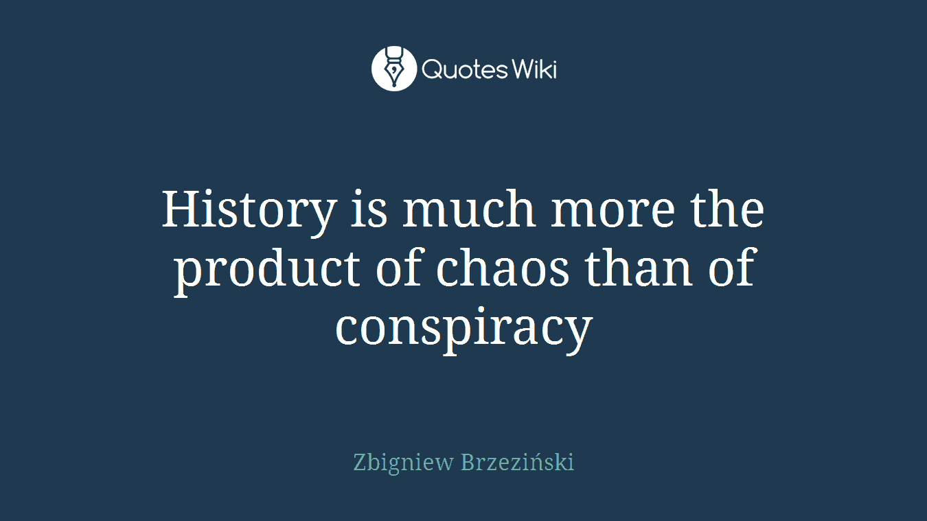 History is much more the product of chaos than of conspiracy