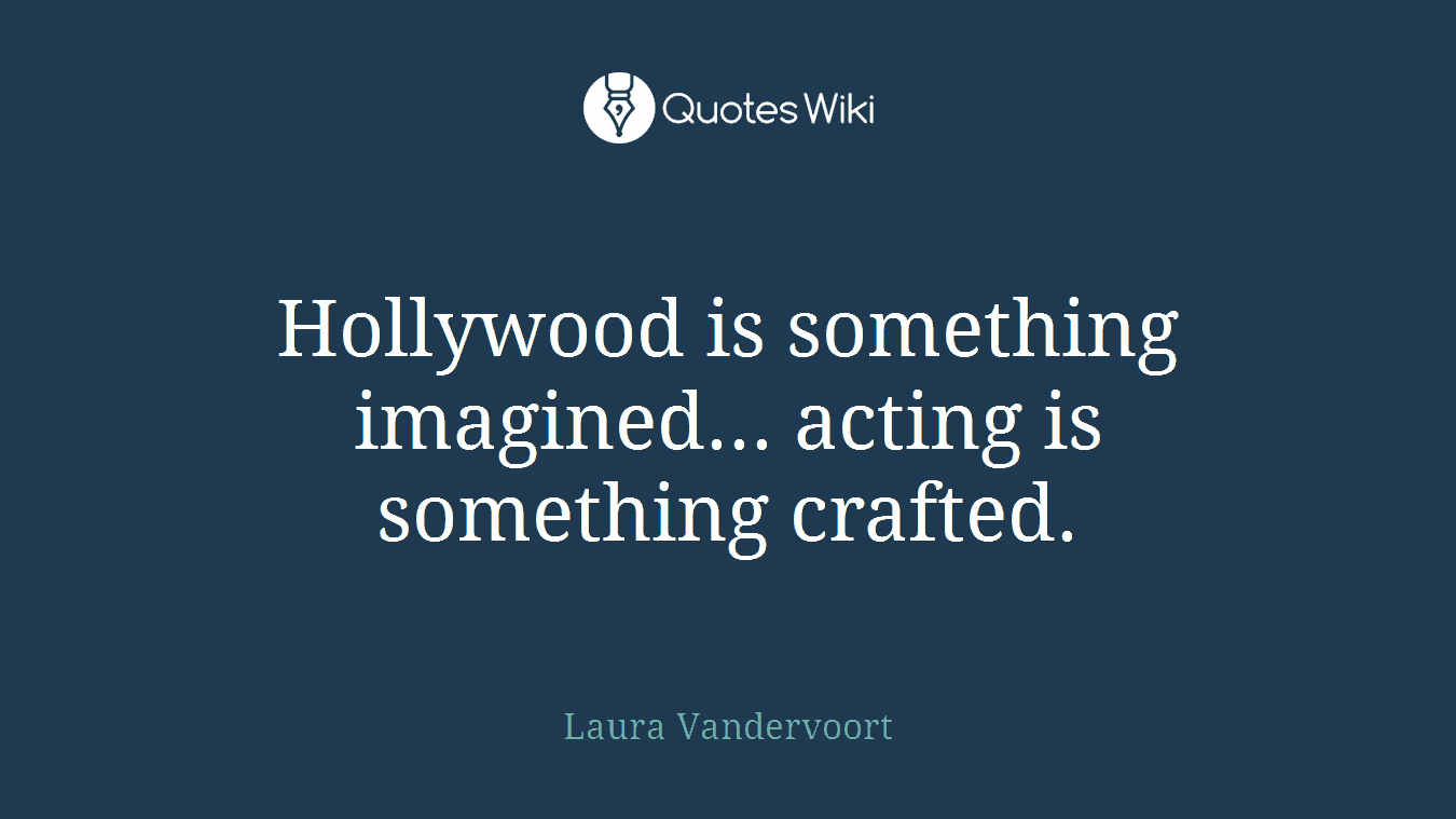 Hollywood is something imagined... acting is something crafted.