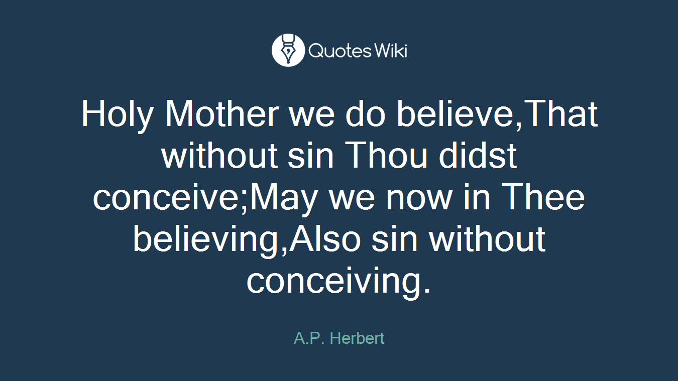 Holy Mother we do believe,That without sin Thou didst conceive;May we now in Thee believing,Also sin without conceiving.