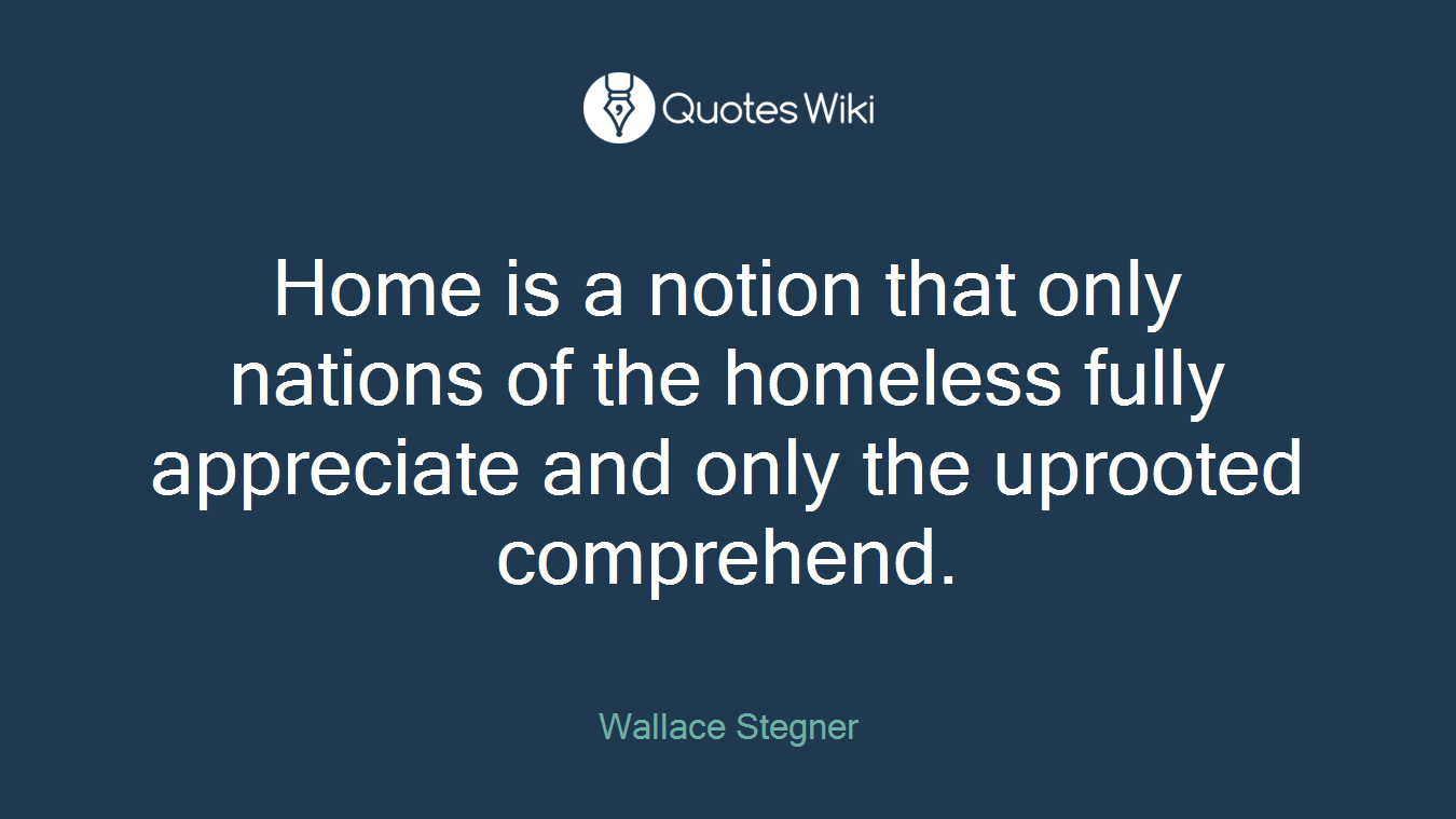 Home is a notion that only nations of the homeless fully appreciate and only the uprooted comprehend.