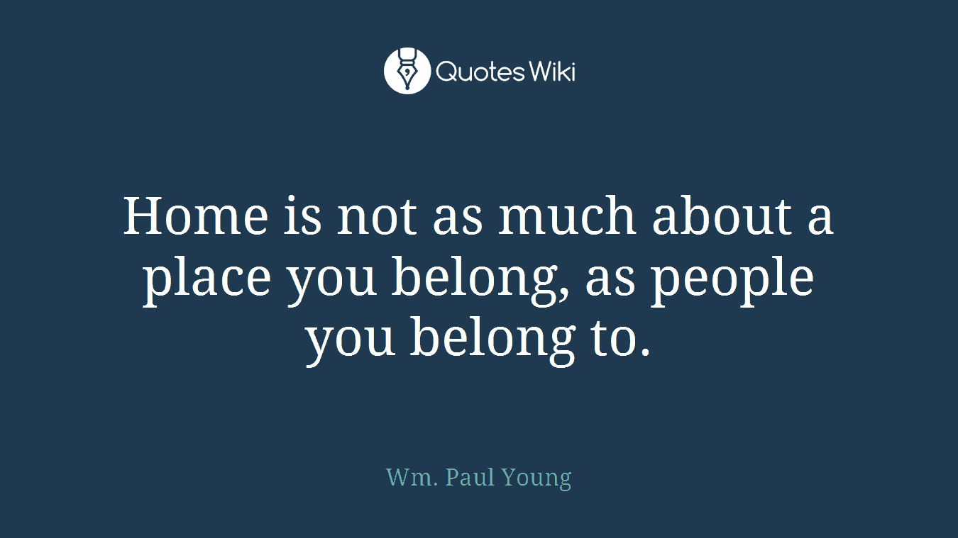 Home is not as much about a place you belong, as people you belong to.