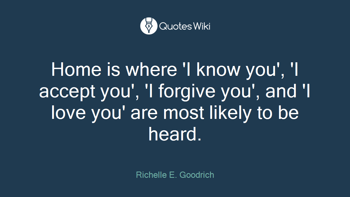 Home is where 'I know you', 'I accept you', 'I forgive you', and 'I love you' are most likely to be heard.