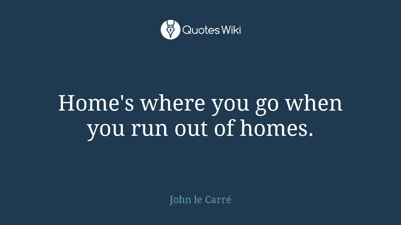 Home's where you go when you run out of homes.