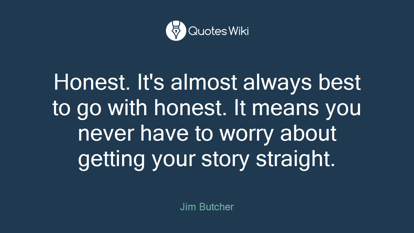 Honest. It's almost always best to go with honest. It means you never have to worry about getting your story straight.