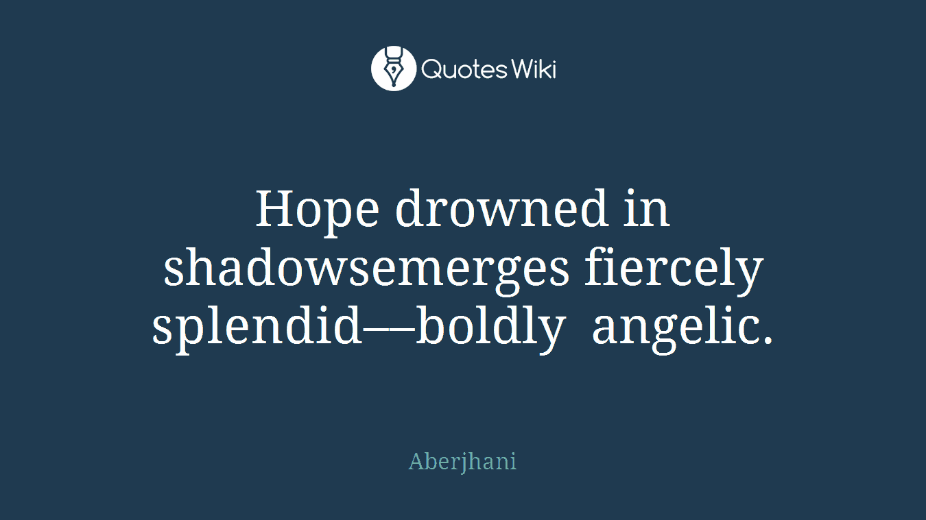 Hope drowned in shadowsemerges fiercely splendid––boldly angelic.
