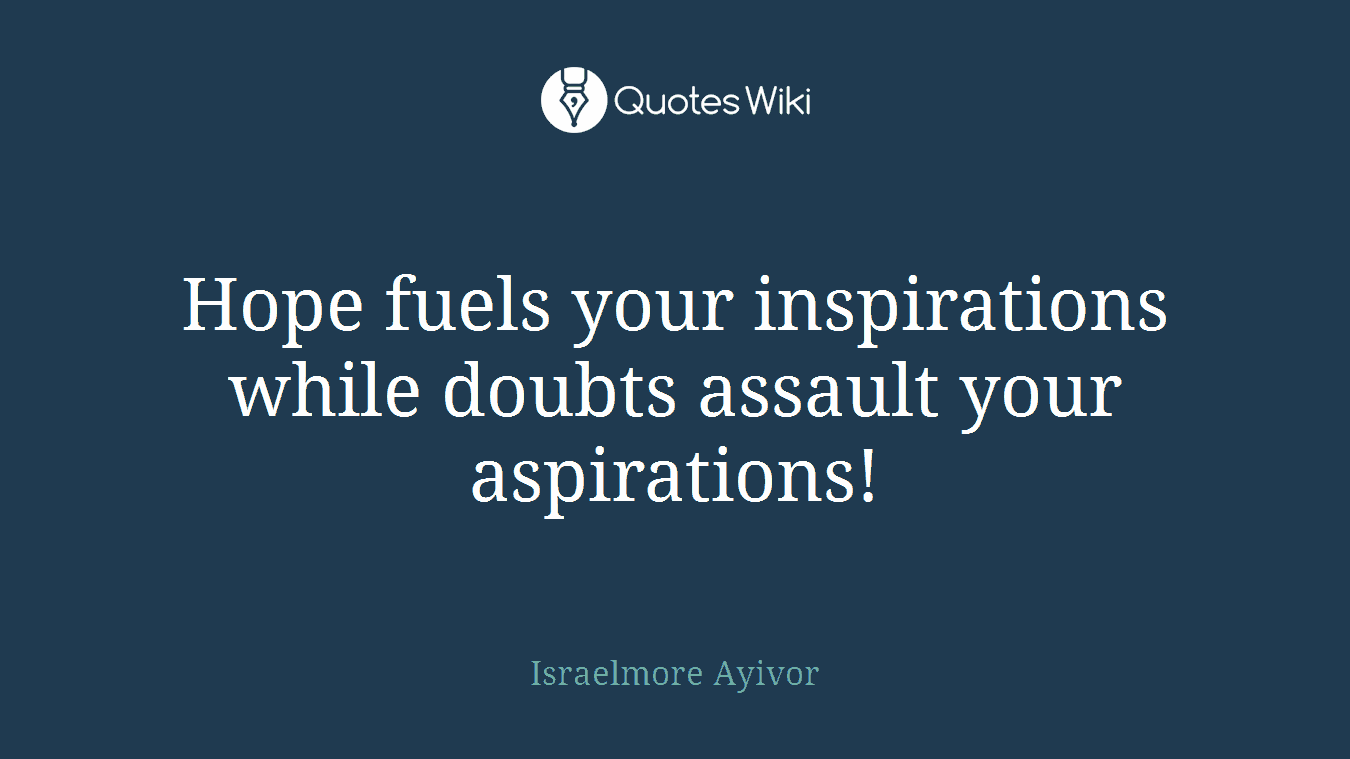 Hope fuels your inspirations while doubts assault your aspirations!