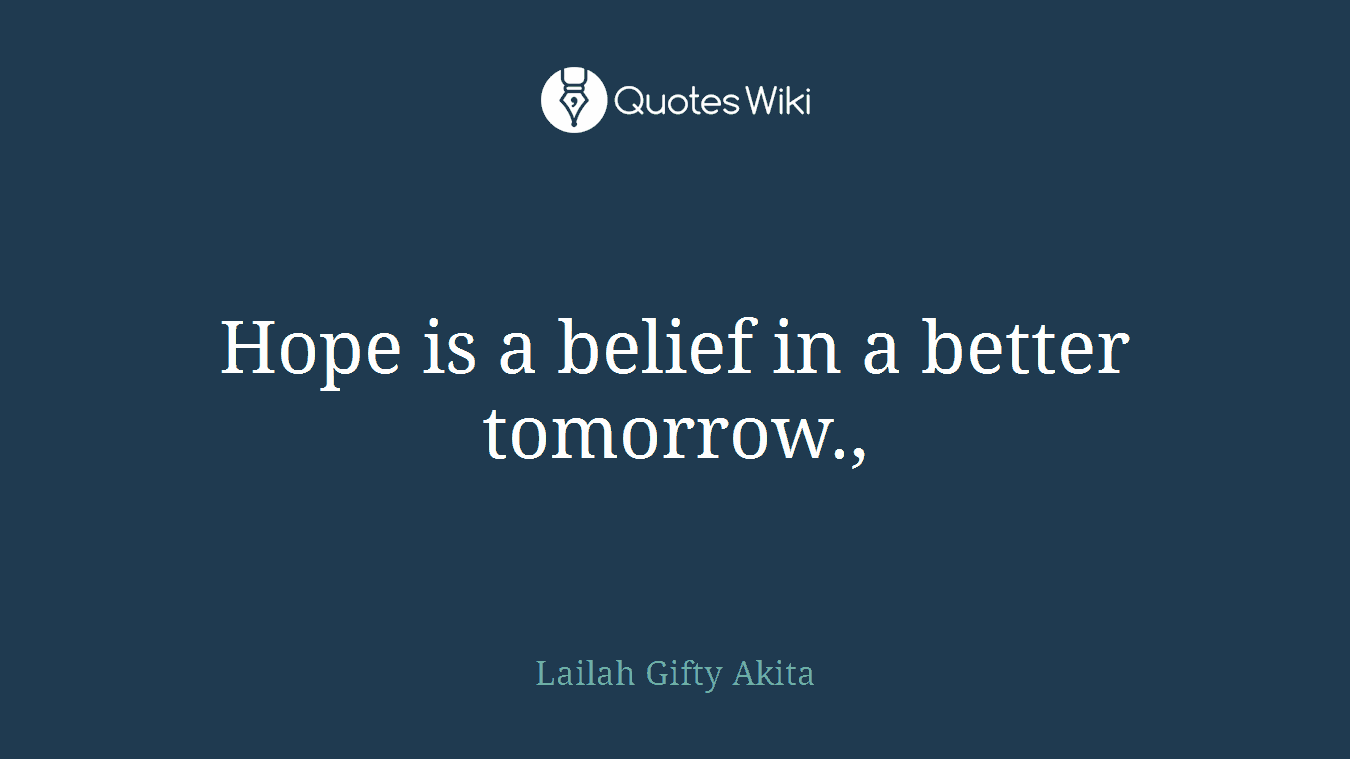 Hope is a belief in a better tomorrow.,