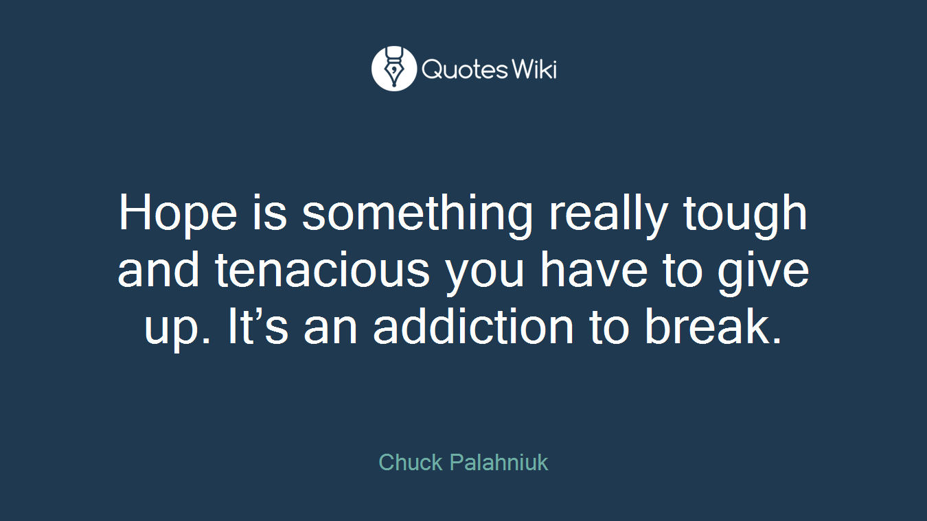 Hope is something really tough and tenacious you have to give up. It's an addiction to break.