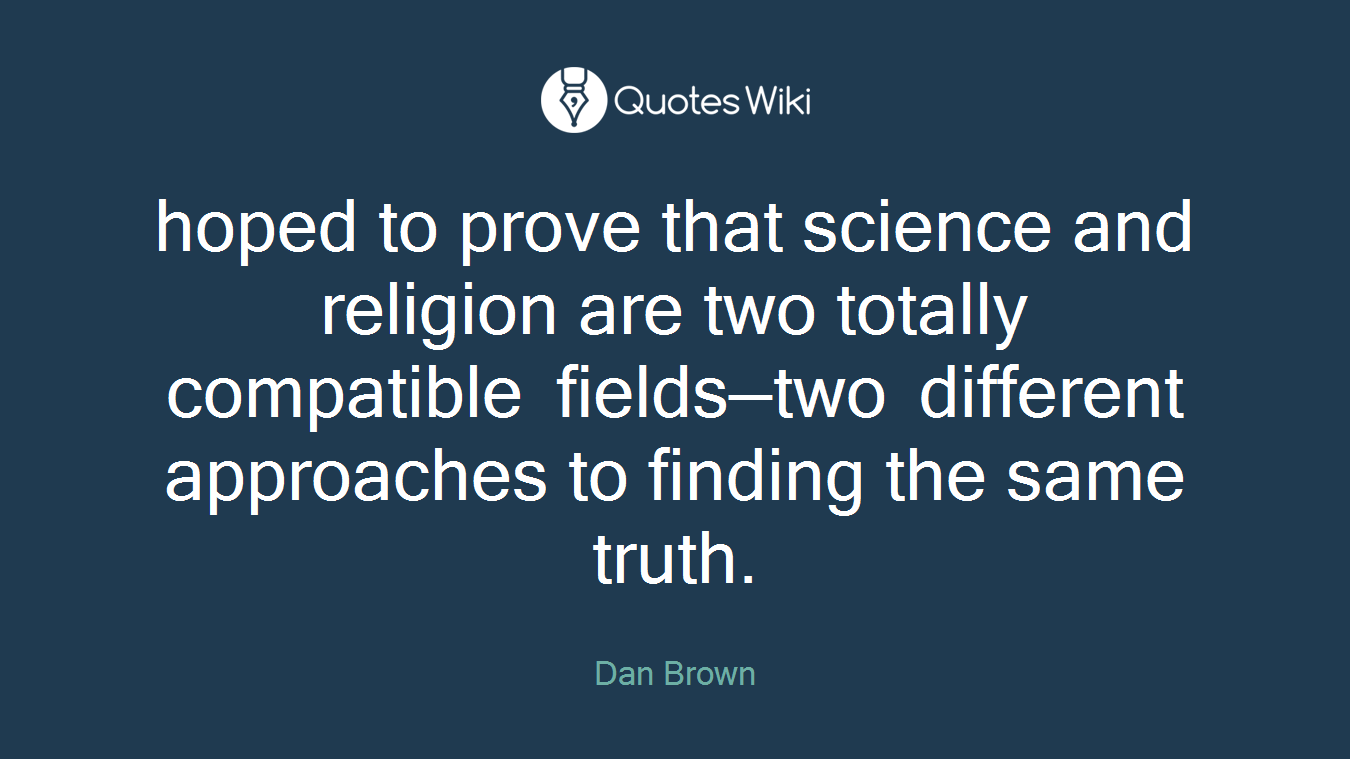 hoped to prove that science and religion are two totally compatible fields—two different approaches to finding the same truth.