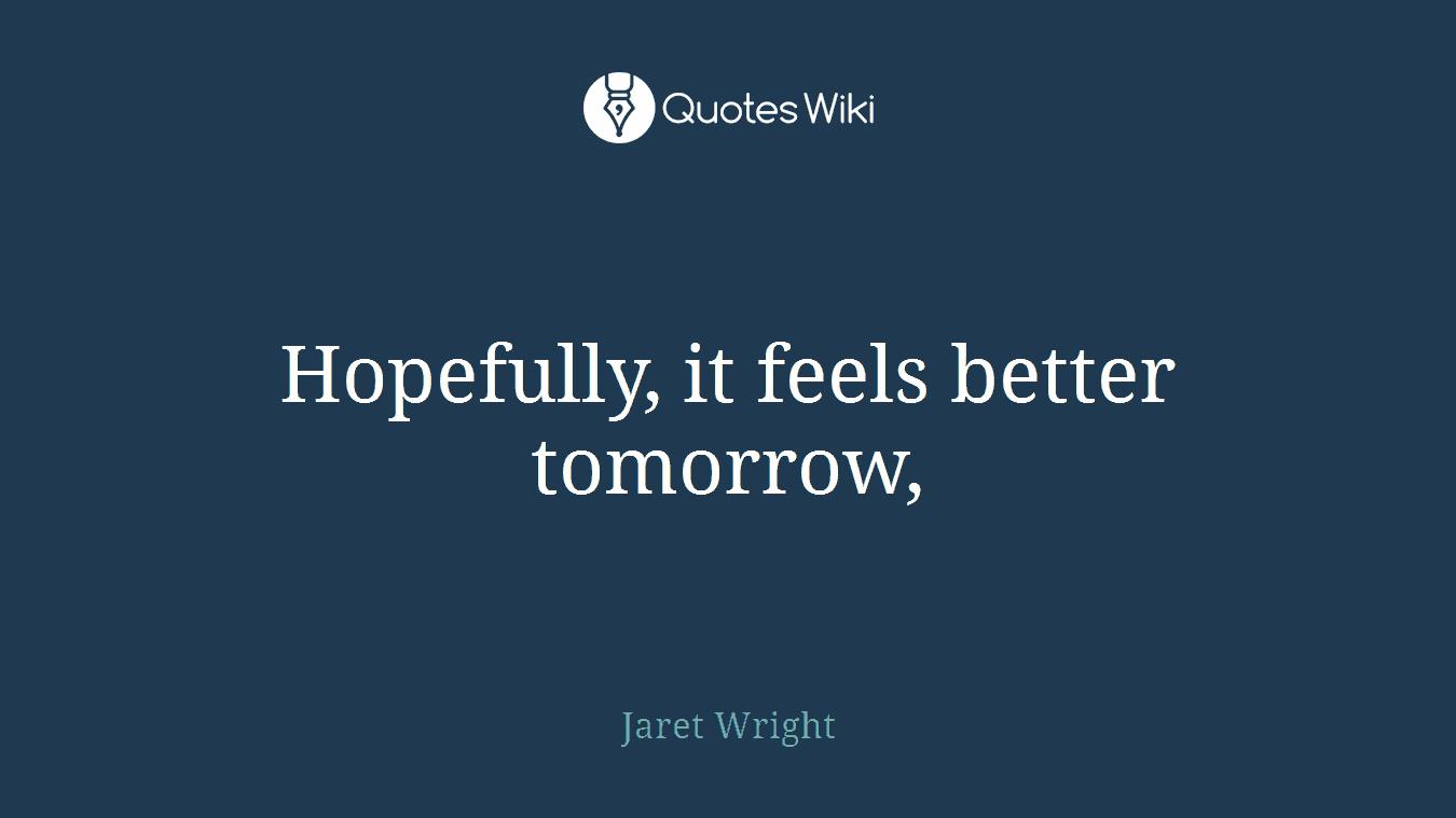 Hopefully, it feels better tomorrow,