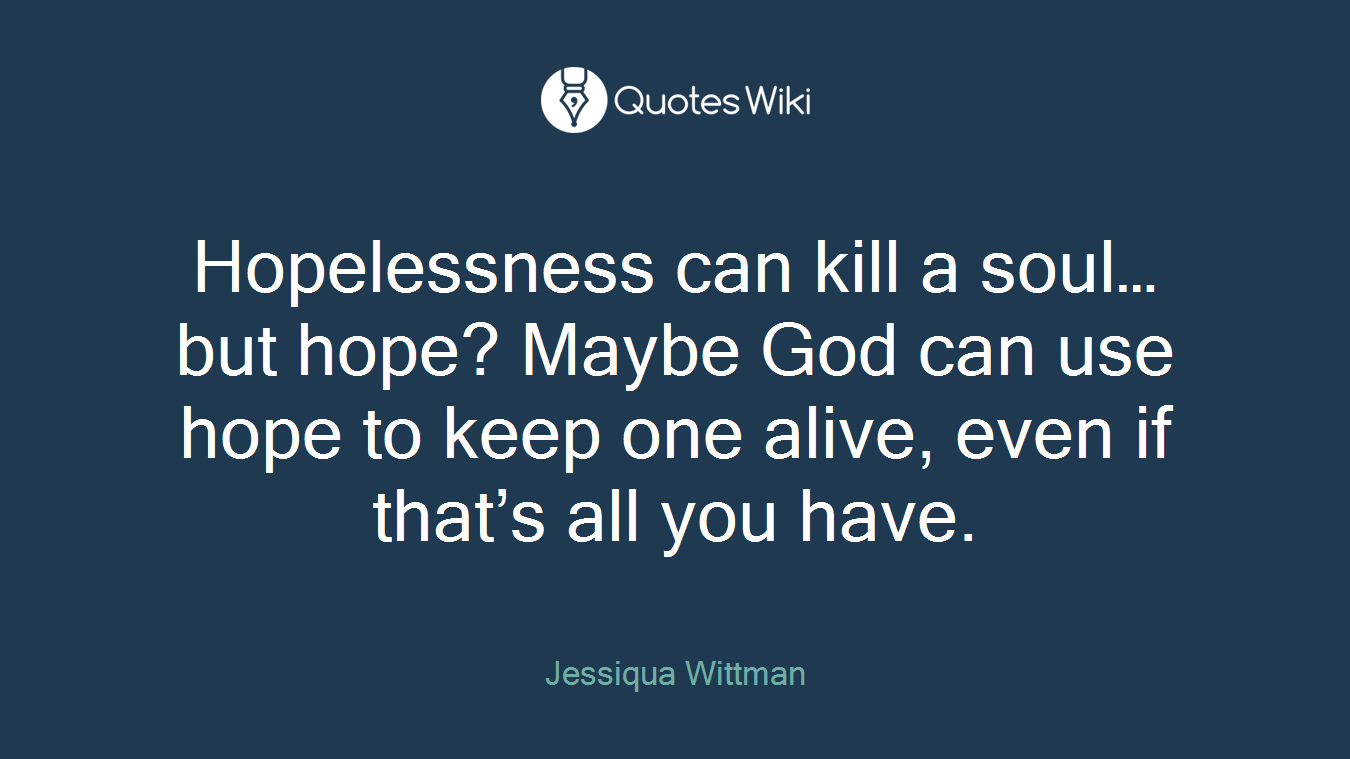 Hopelessness can kill a soul… but hope? Maybe God can use hope to keep one alive, even if that's all you have.