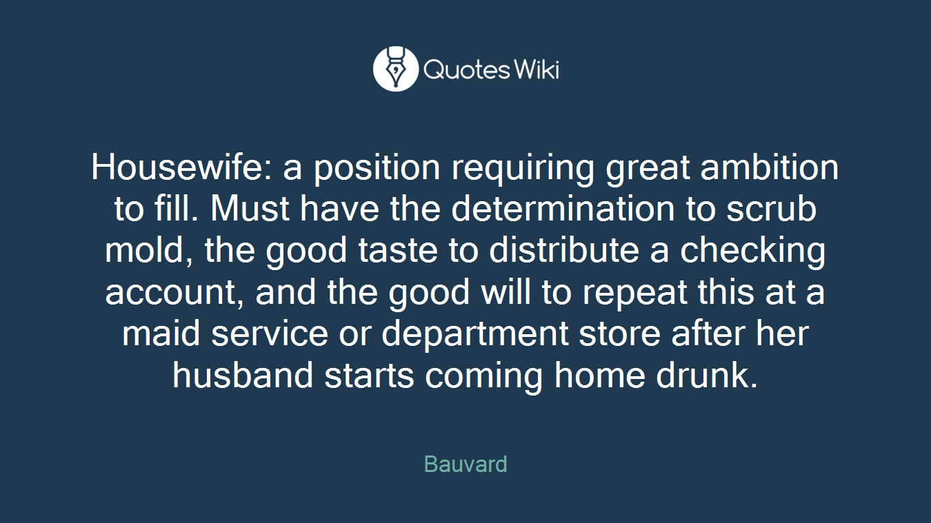 Housewife: a position requiring great ambition to fill. Must have the determination to scrub mold, the good taste to distribute a checking account, and the good will to repeat this at a maid service or department store after her husband starts coming home drunk.