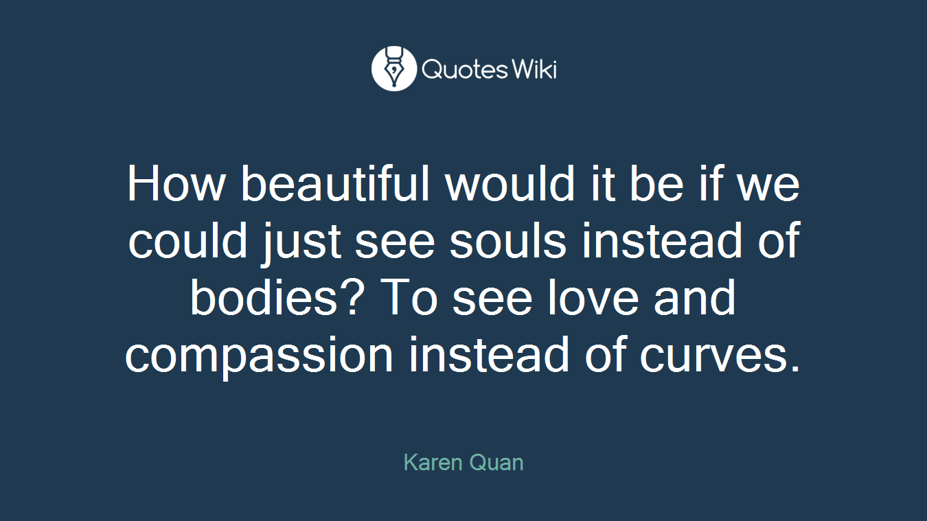 How beautiful would it be if we could just see souls instead of bodies? To see love and compassion instead of curves.