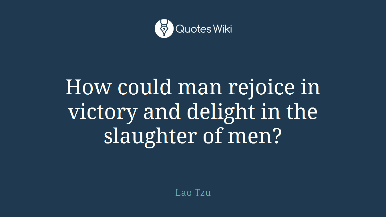 How could man rejoice in victory and delight in the slaughter of men?
