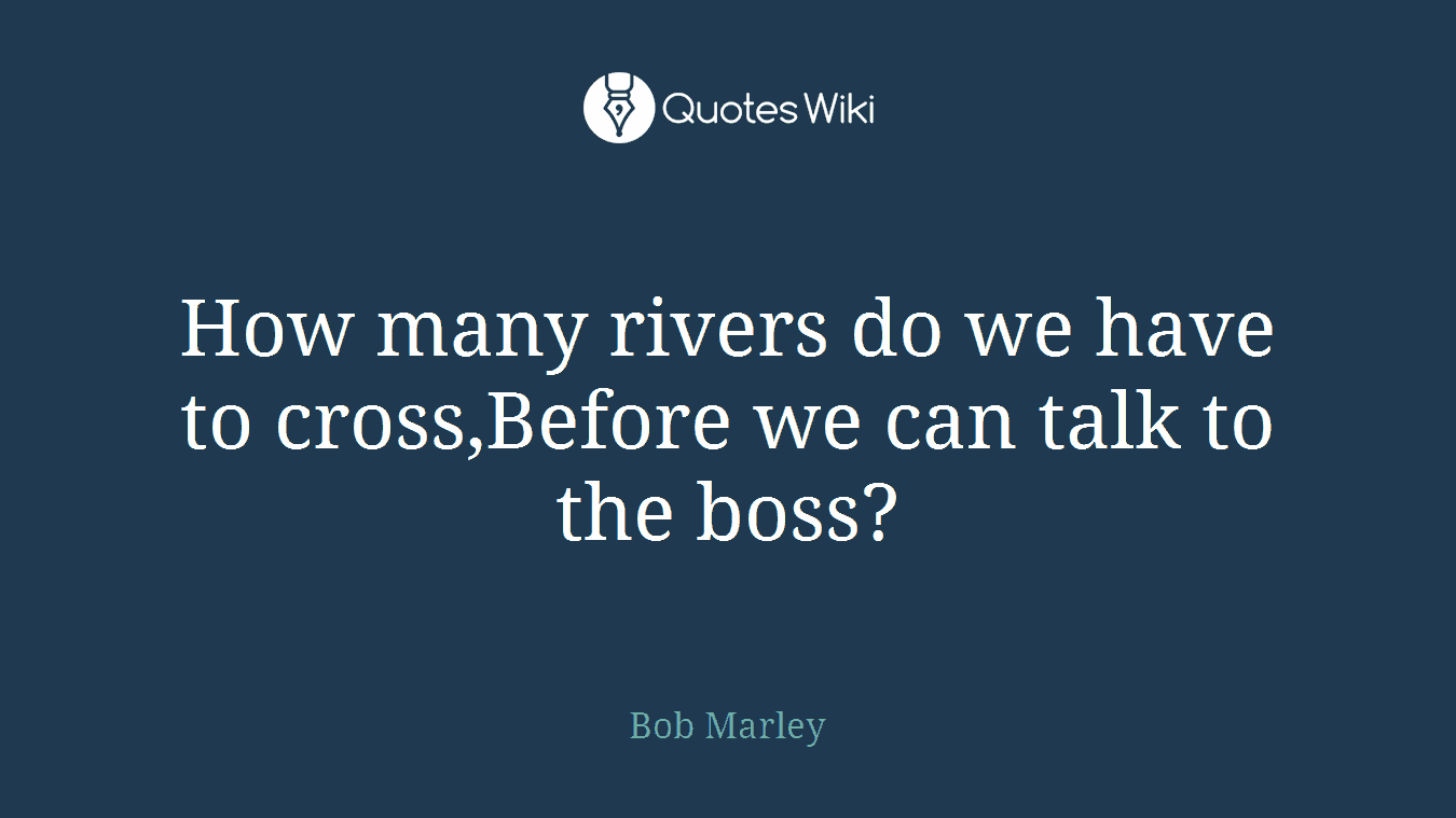 How many rivers do we have to cross,Before we can talk to the boss?