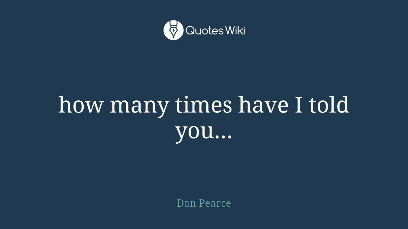 how many times have I told you…