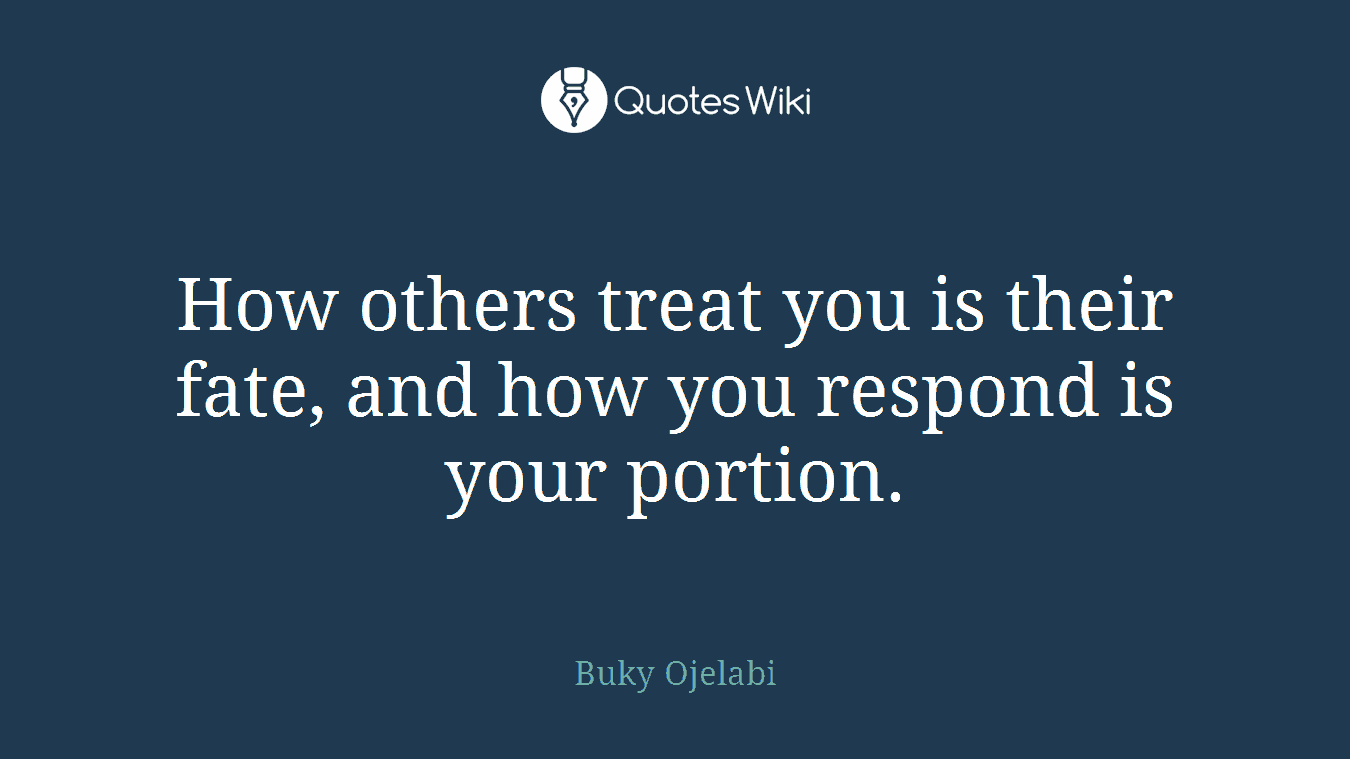 How others treat you is their fate, and how you respond is your portion.