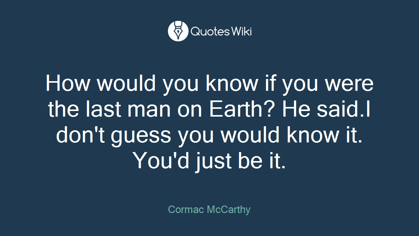 How would you know if you were the last man on Earth? He said.I don't guess you would know it. You'd just be it.