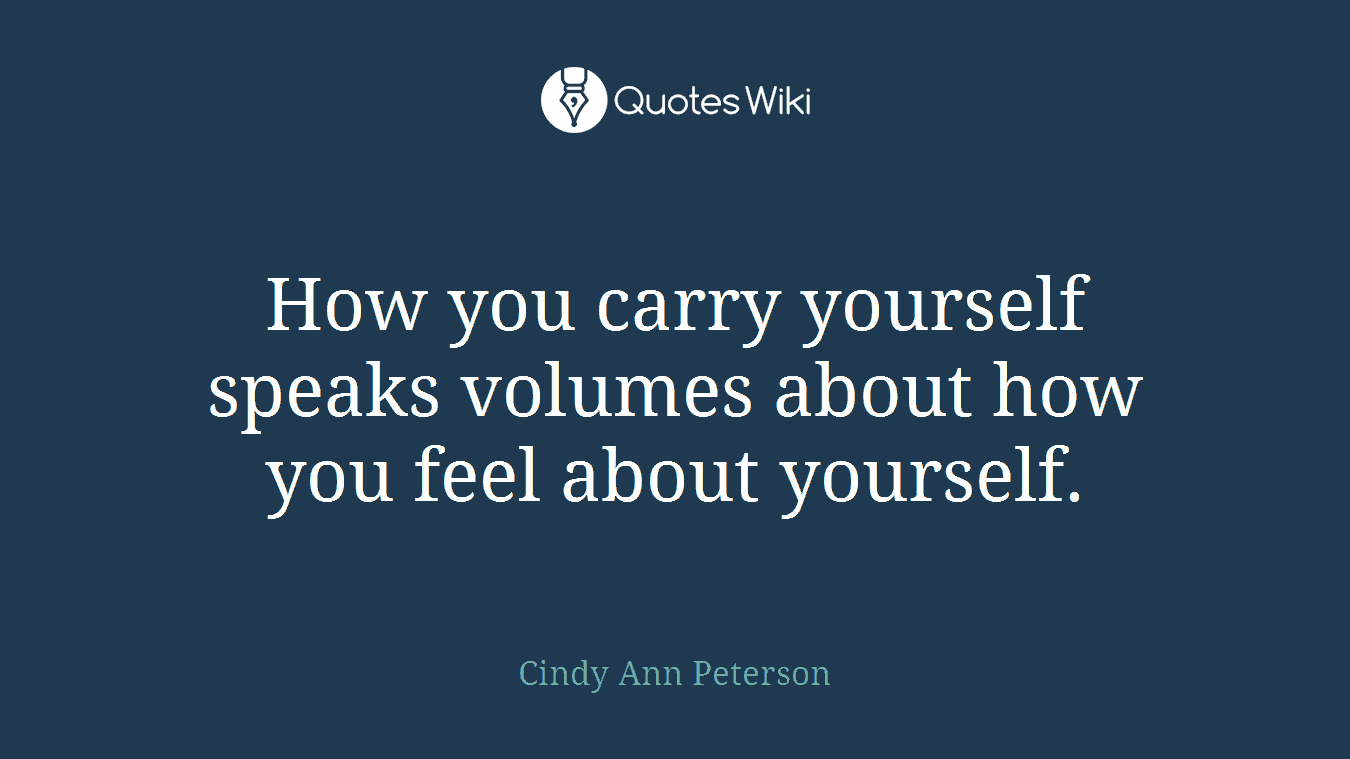 How you carry yourself speaks volumes about how you feel about yourself.