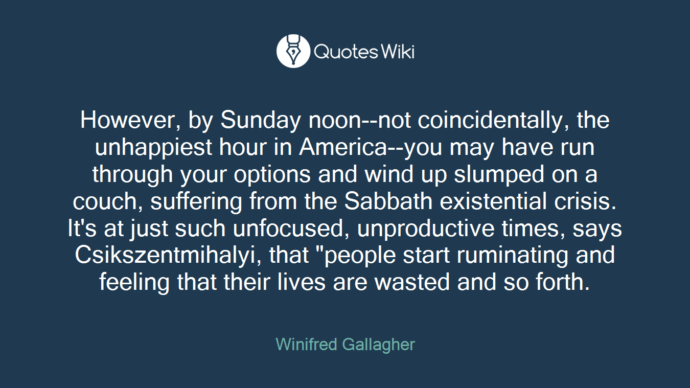 """However, by Sunday noon--not coincidentally, the unhappiest hour in America--you may have run through your options and wind up slumped on a couch, suffering from the Sabbath existential crisis. It's at just such unfocused, unproductive times, says Csikszentmihalyi, that """"people start ruminating and feeling that their lives are wasted and so forth."""