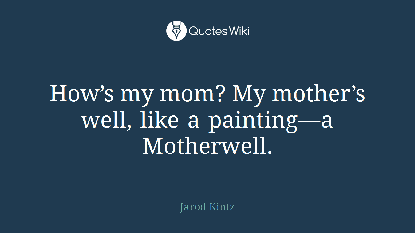 How's my mom? My mother's well, like a painting—a Motherwell.