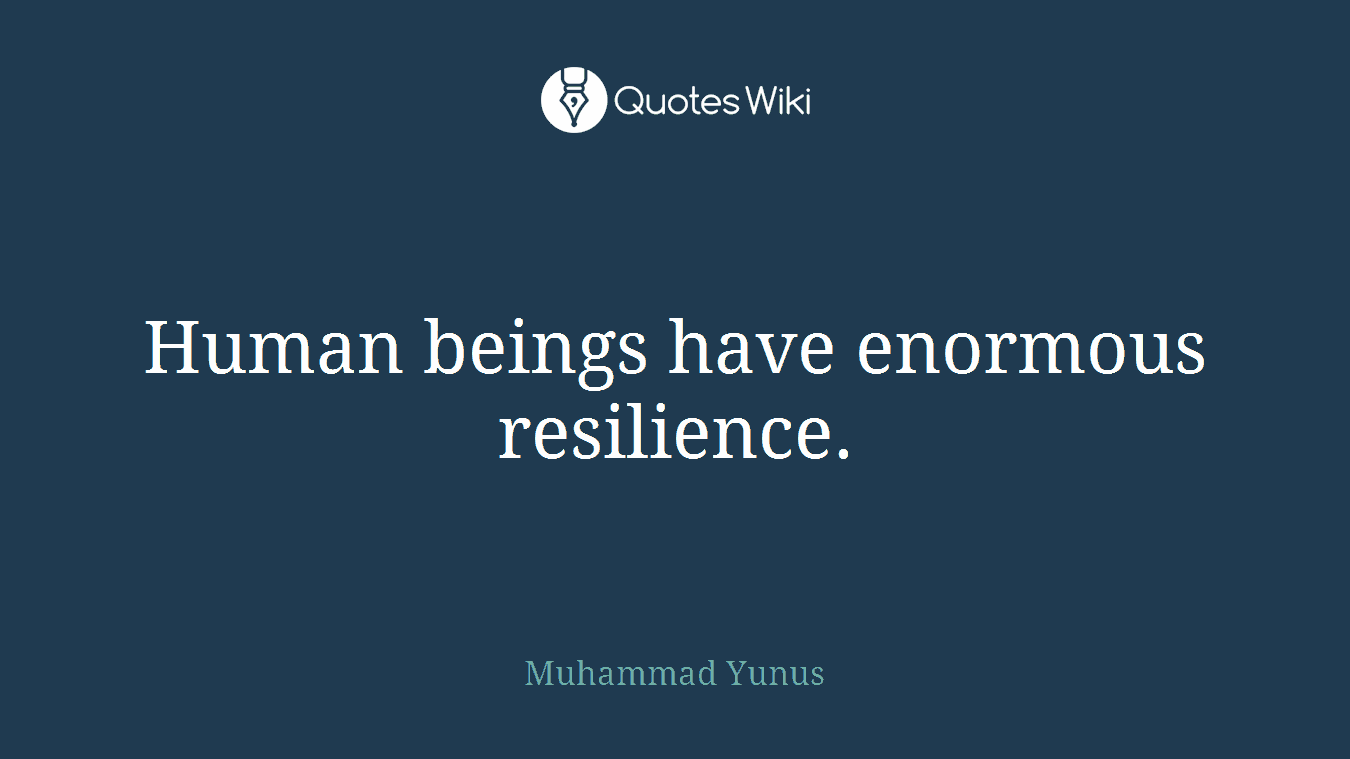 Human beings have enormous resilience.