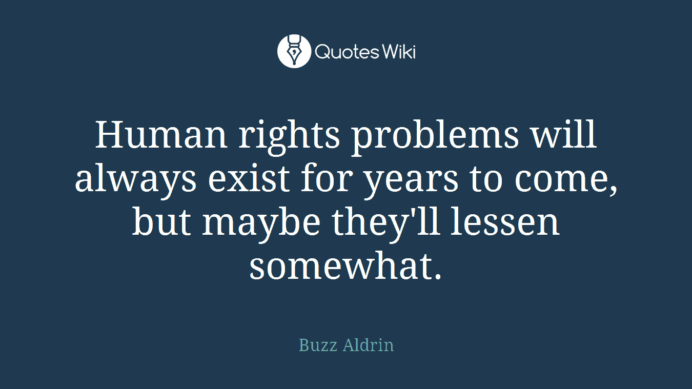 Human rights problems will always exist for years to come, but maybe they'll lessen somewhat.