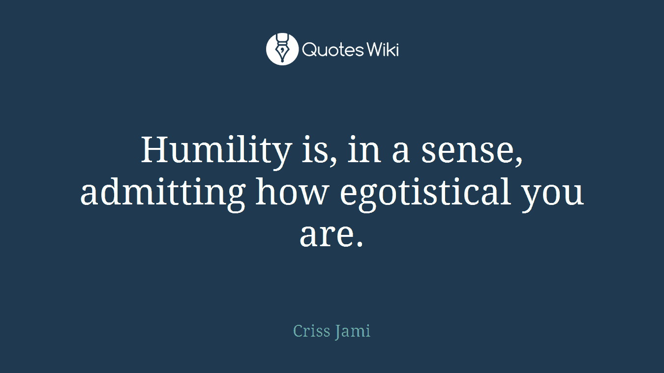 Humility is, in a sense, admitting how egotistical you are.