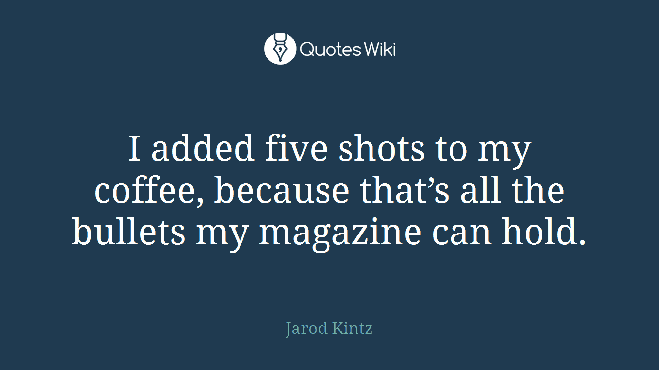 I added five shots to my coffee, because that's all the bullets my magazine can hold.