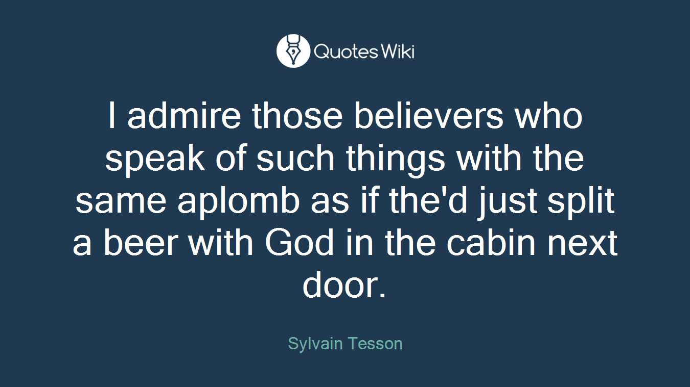 I admire those believers who speak of such things with the same aplomb as if the'd just split a beer with God in the cabin next door.