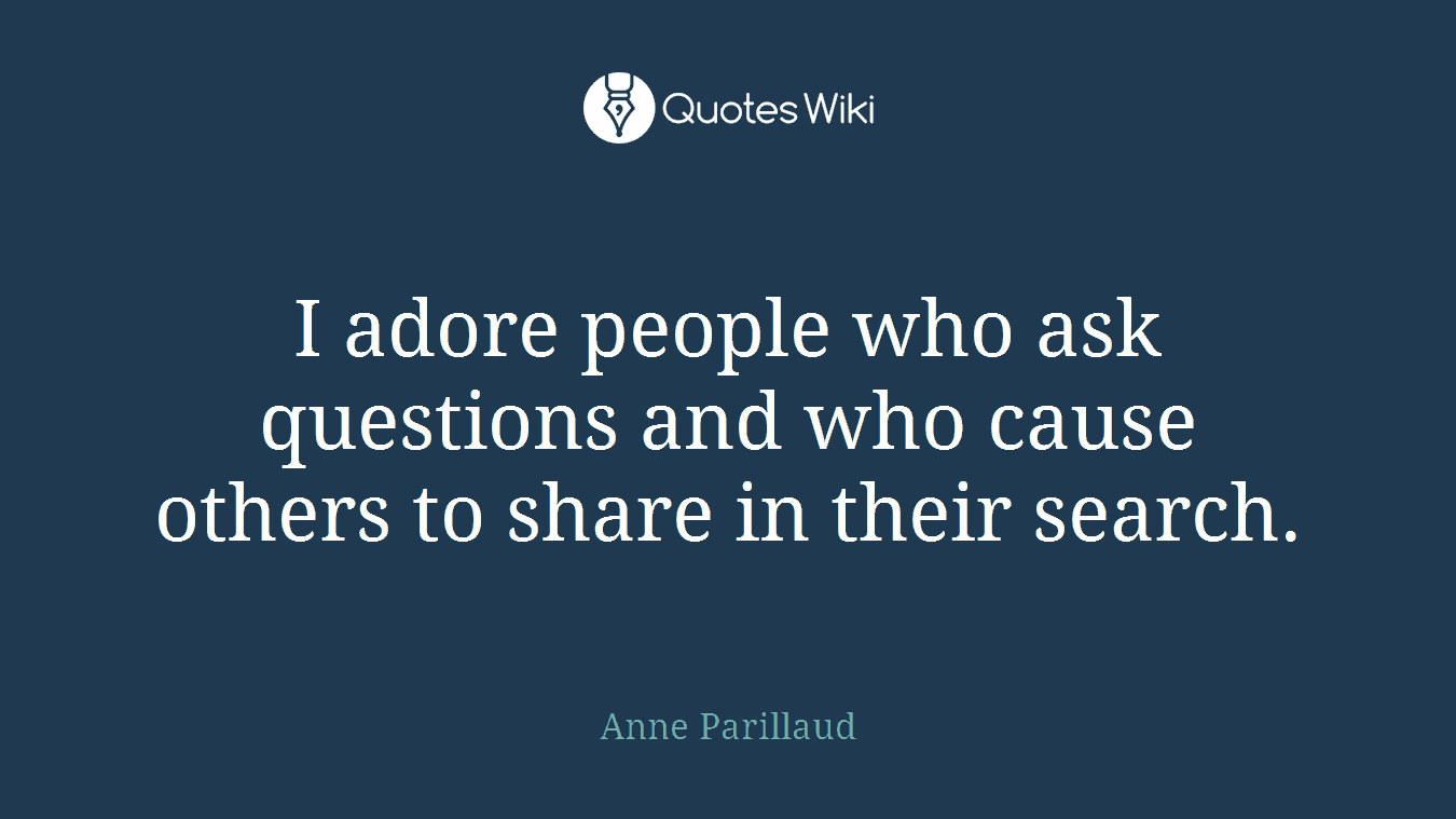 I adore people who ask questions and who cause others to share in their search.