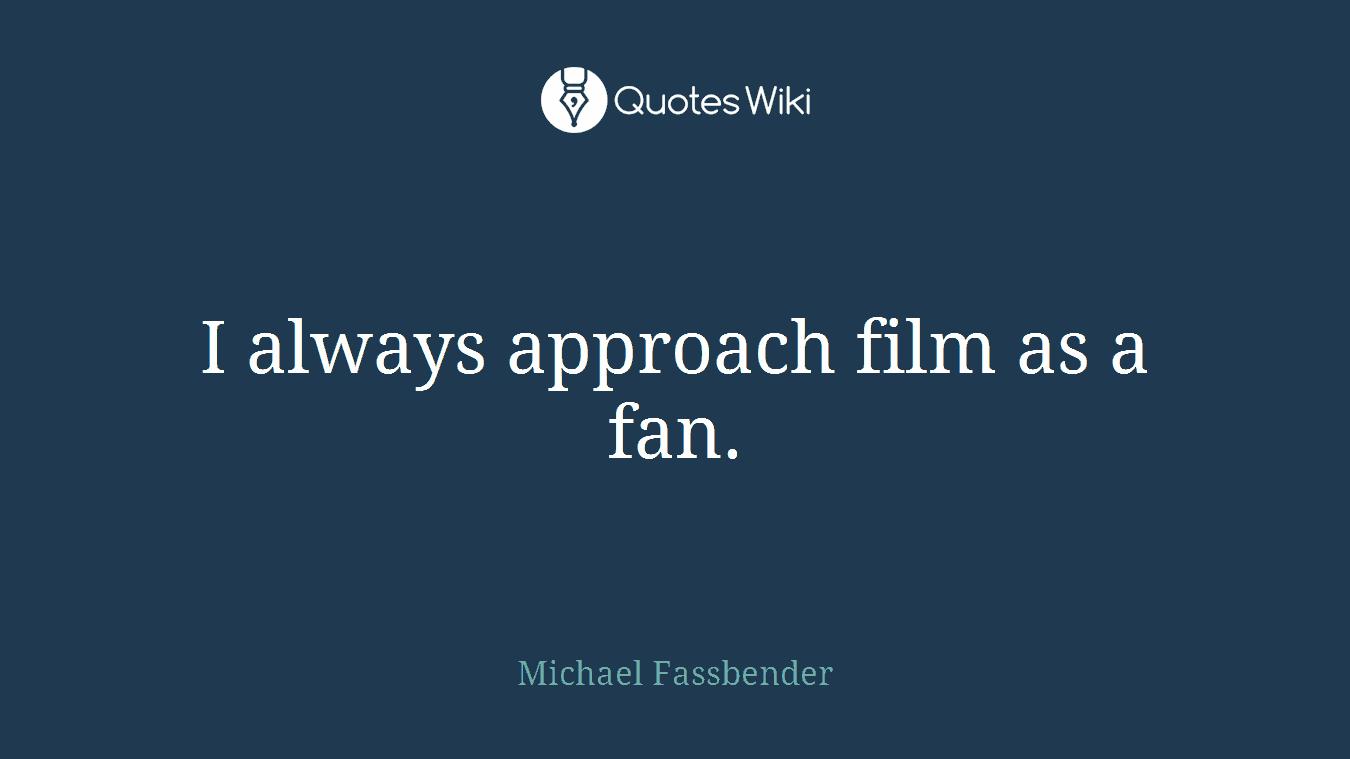 I always approach film as a fan.