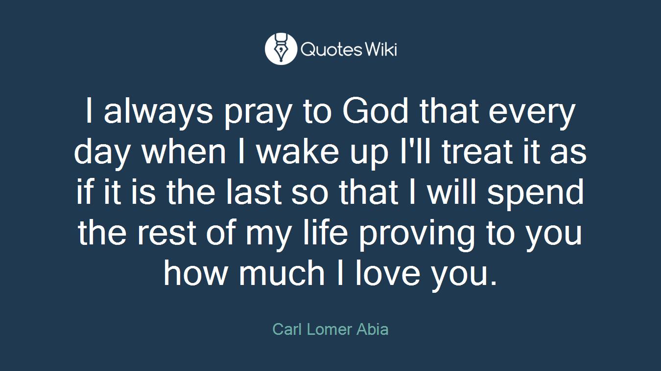 I Always Pray To God That Every Day When I Wake Quoteswiki