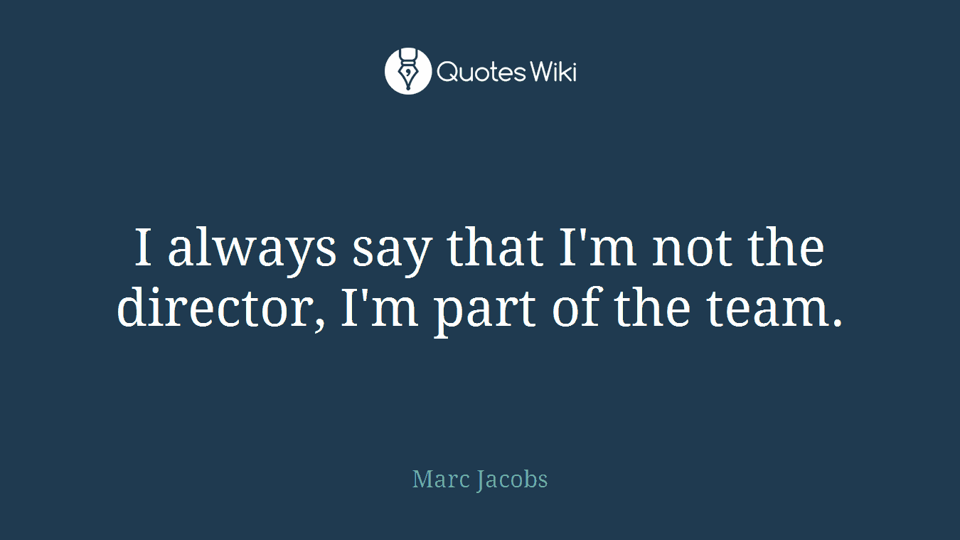 I always say that I'm not the director, I'm part of the team.