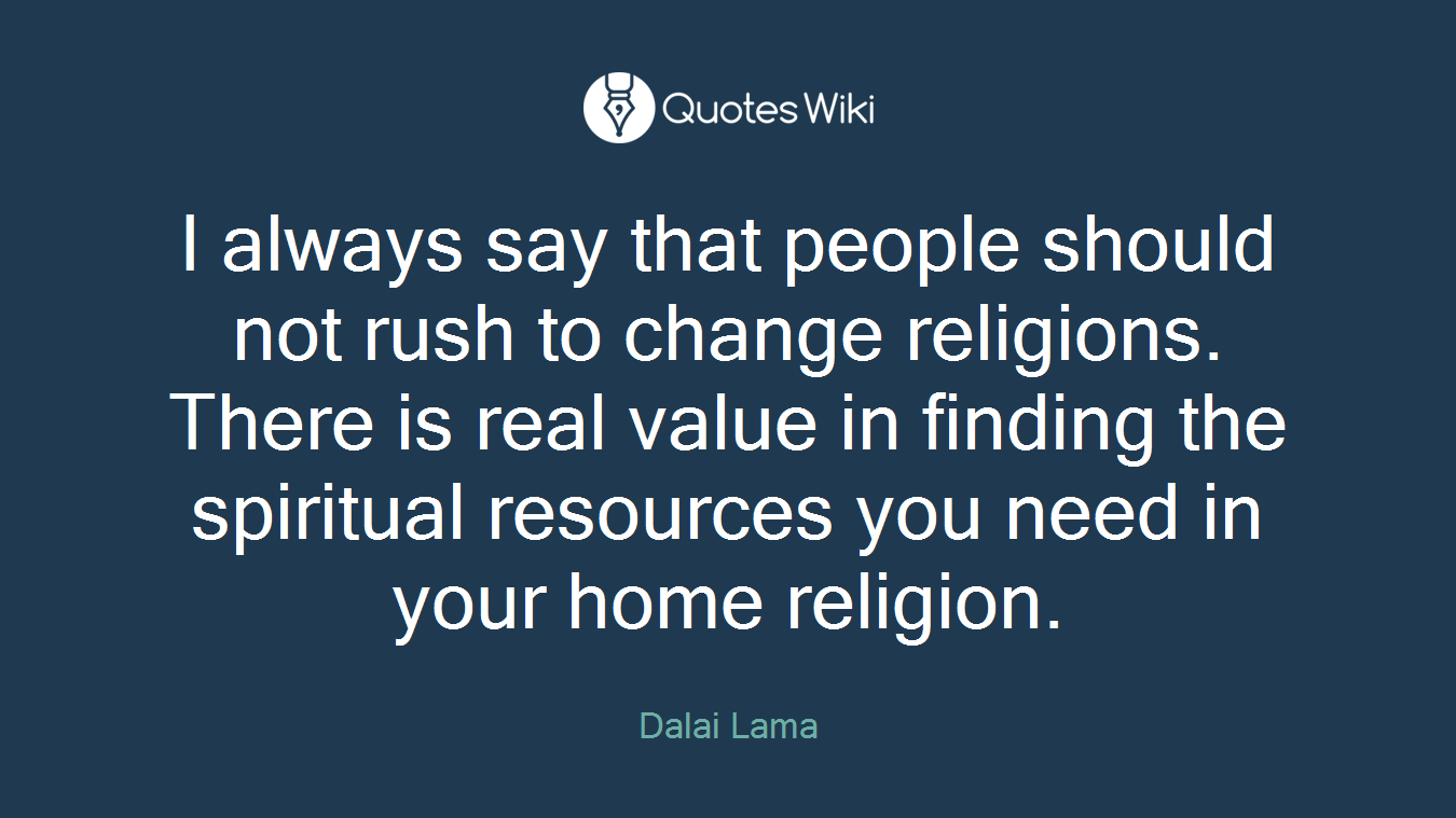 I always say that people should not rush to change religions. There is real value in finding the spiritual resources you need in your home religion.