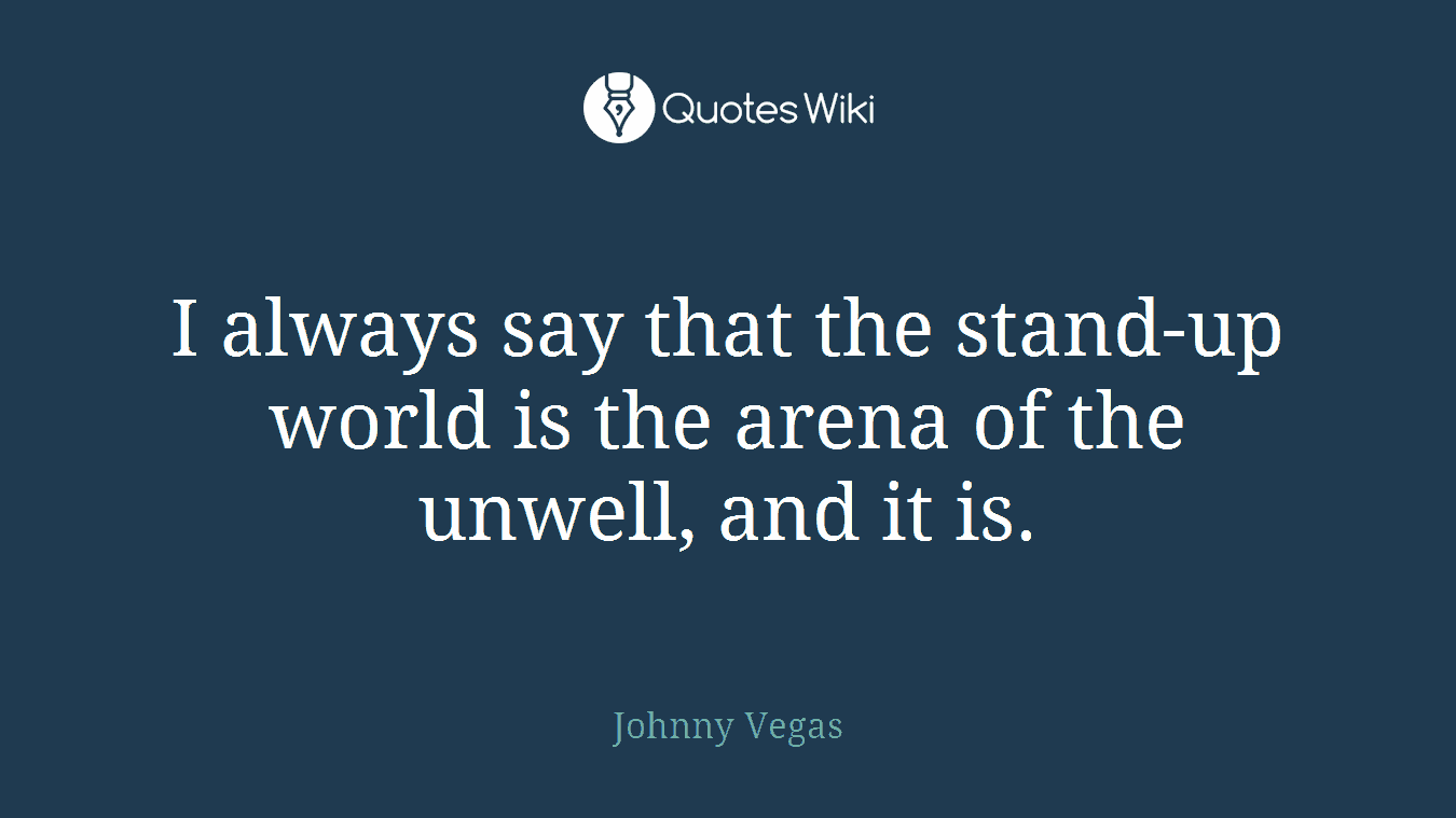 I always say that the stand-up world is the arena of the unwell, and it is.