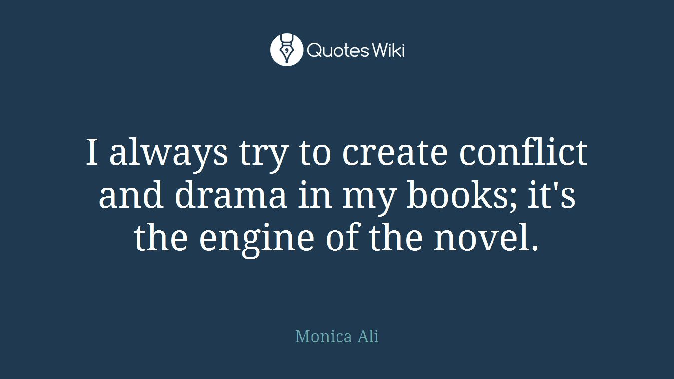 I always try to create conflict and drama in my books; it's the engine of the novel.