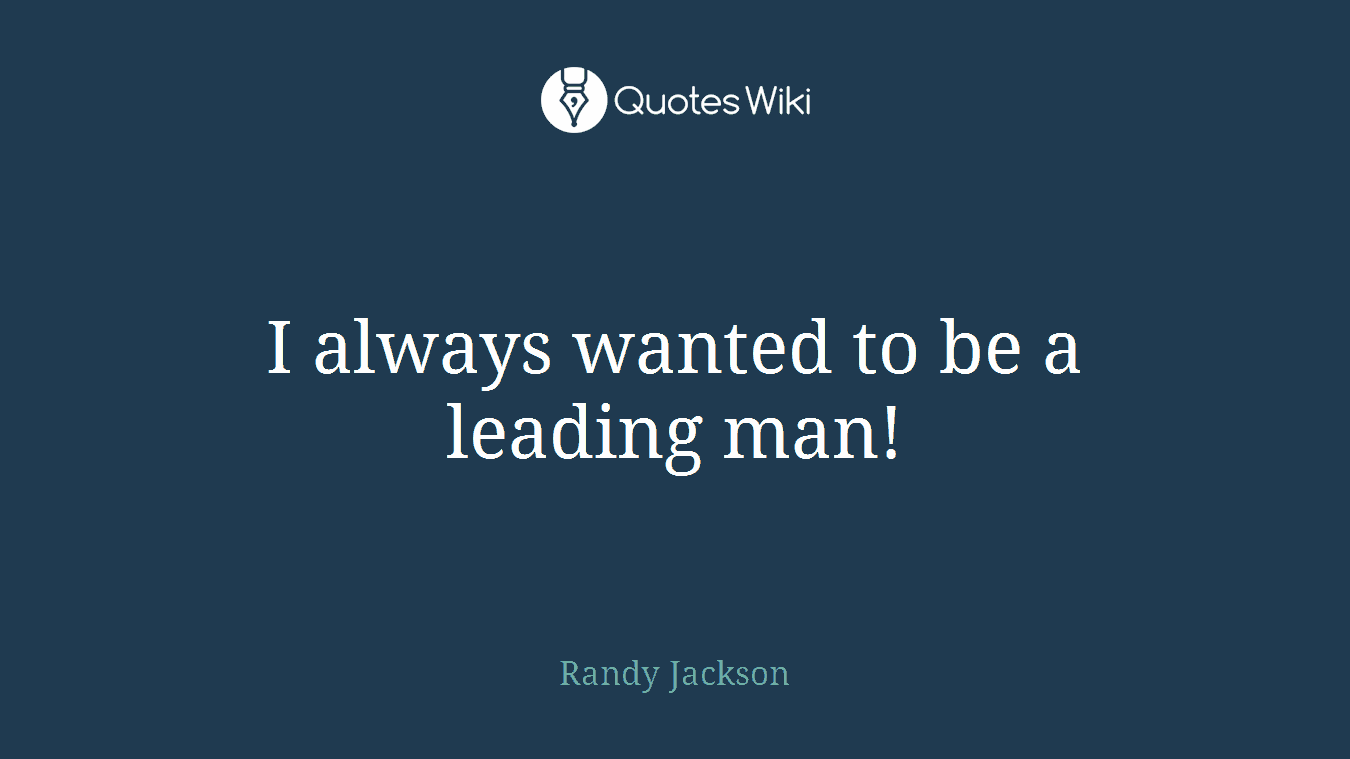 I always wanted to be a leading man!