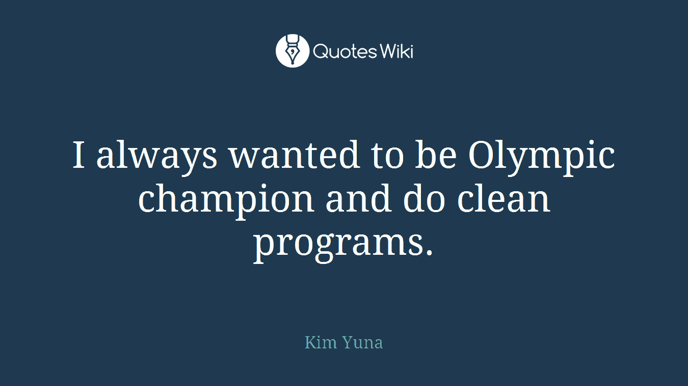 I always wanted to be Olympic champion and do clean programs.