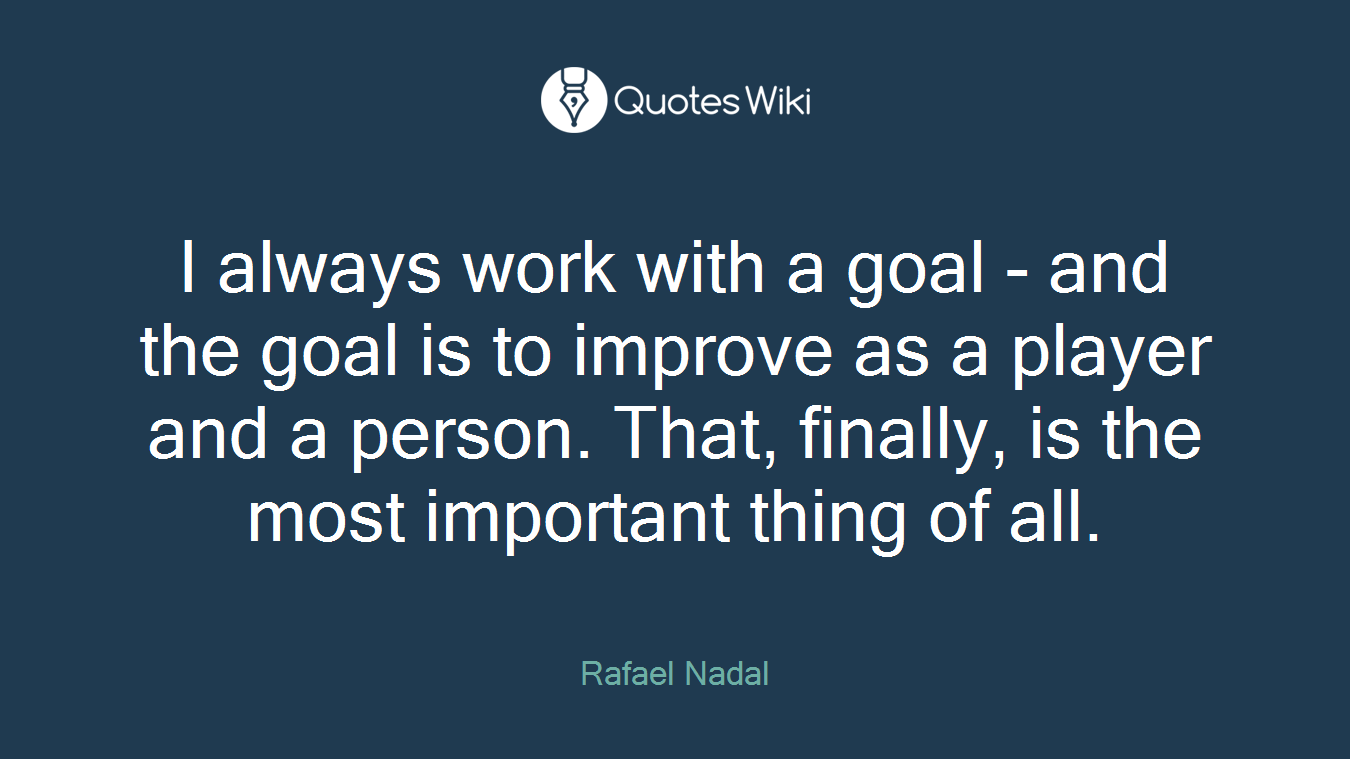 I always work with a goal - and the goal is to improve as a player and a person. That, finally, is the most important thing of all.