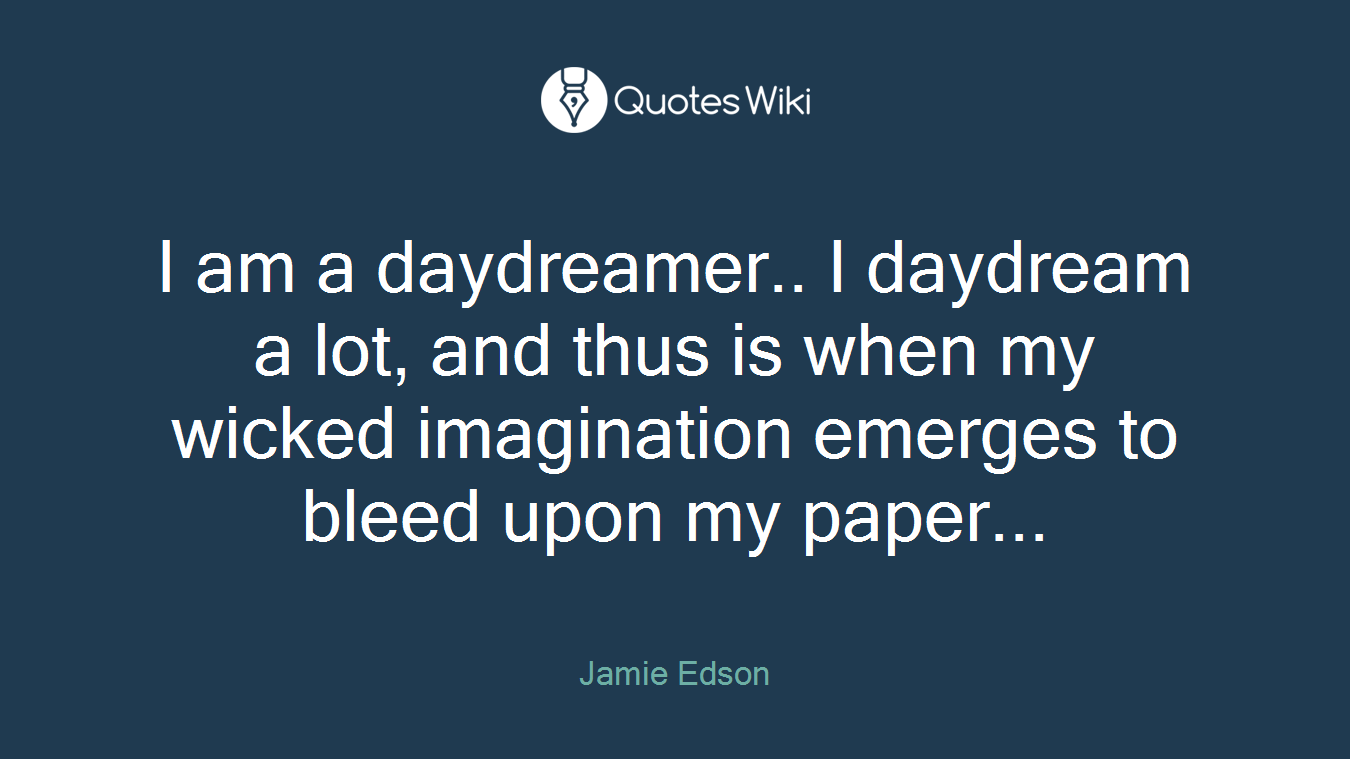 I am a daydreamer.. I daydream a lot, and thus is when my wicked imagination emerges to bleed upon my paper...